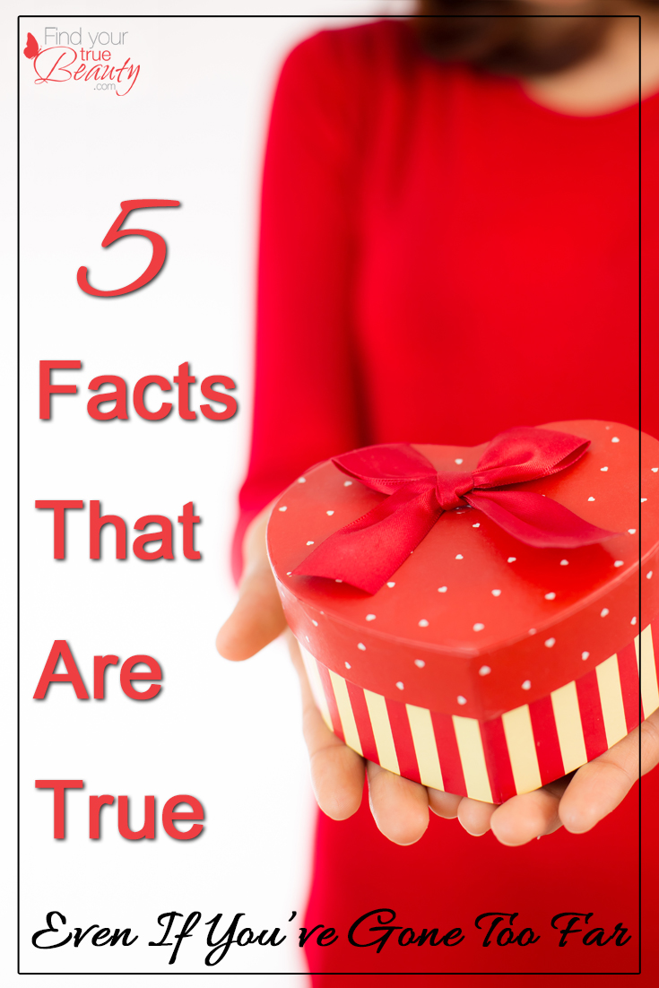 5 Facts That Are True (Even When You've Gone Too Far)